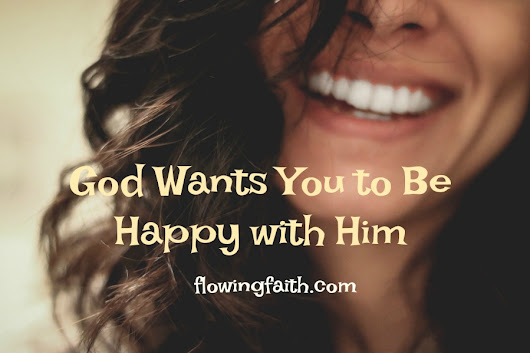 God Wants You to Be Happy with Him - Flowing Faith