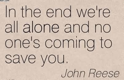 In The End Were All Alone And No Ones Coming To Save You John