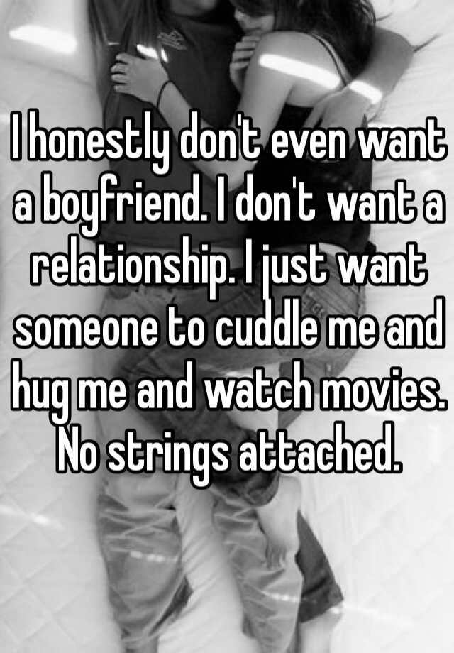 I Honestly Dont Even Want A Boyfriend I Dont Want A Relationship