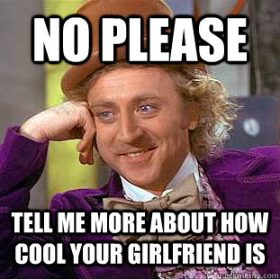 No Please Tell Me More About How Cool Your Girlfriend Is