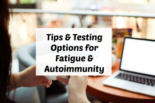 Tips & Testing Options for Fatigue & Autoimmunity