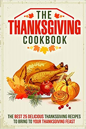The Thanksgiving Cookbook: The Best 25 Delicious Thanksgiving Recipes to Bring to Your Thanksgiving Feast
