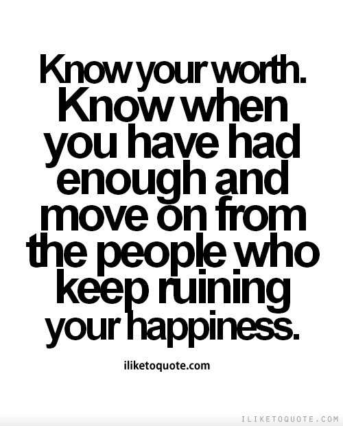 Know Your Worth Know When You Have Had Enough And Move On From The