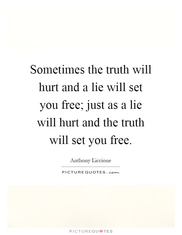 Sometimes The Truth Will Hurt And A Lie Will Set You Free Just