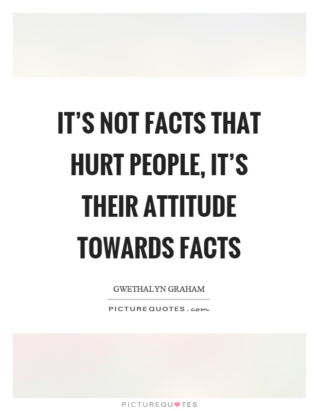 Its Not Facts That Hurt People Its Their Attitude Towards