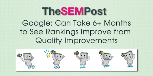 Google: Can Take 6+ Months to See Rankings Improve from Quality Improvements