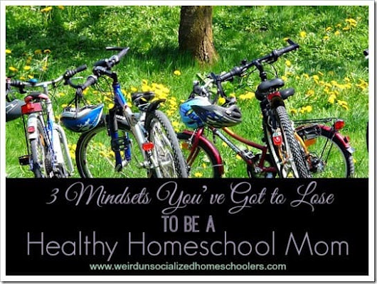 3 Mindsets You've Got to Lose to be a Healthy Homeschool Mom - Weird Unsocialized Homeschoolers