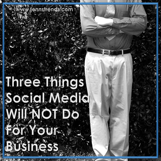 Three Things Social Media Will NOT Do For Your Business - Jenn's Trends
