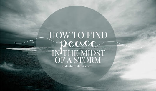 How to Find Peace in the Midst of a Storm - Natasha Metzler