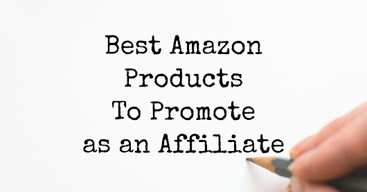 Best Amazon Products To Promote as an Affiliate — Amazon Affiliate Training