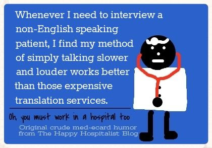 Whenever I need to interview a non-English speaking patient, I find my method of simply talking slower and louder works better than those expensive translation services doctor ecard humor photo.