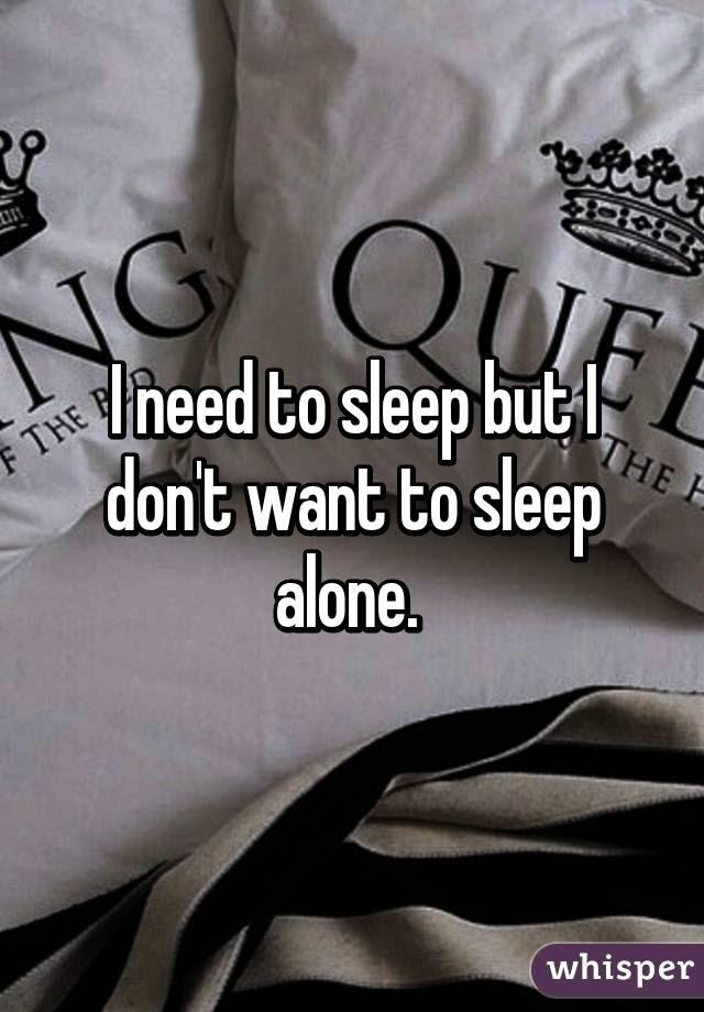 I Need To Sleep But I Dont Want To Sleep Alone
