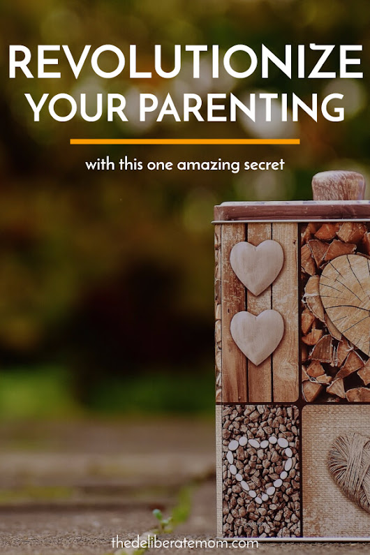 How This One Amazing Secret Can Revolutionize Your Parenting - The Deliberate Mom