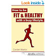 How To Be Fit And Healthy With A Busy Lifestyle - Kindle edition by Carsten Martin. Health, Fitness & Dieting Kindle eBooks @ Amazon.com.