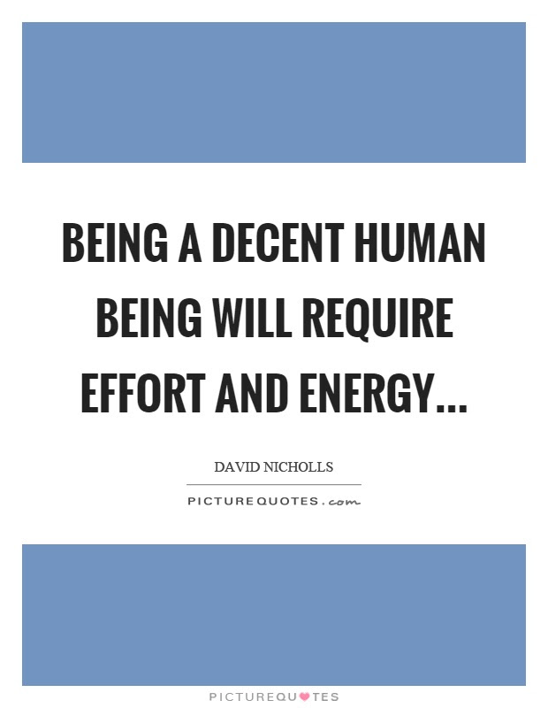 Being A Decent Human Being Will Require Effort And Energyhellip