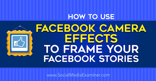 How to Use Facebook Camera Effects to Frame Your Facebook Stories : Social Media Examiner