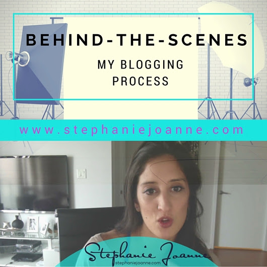 Behind-The-Scenes: My Blogging Process - Stephanie Joanne