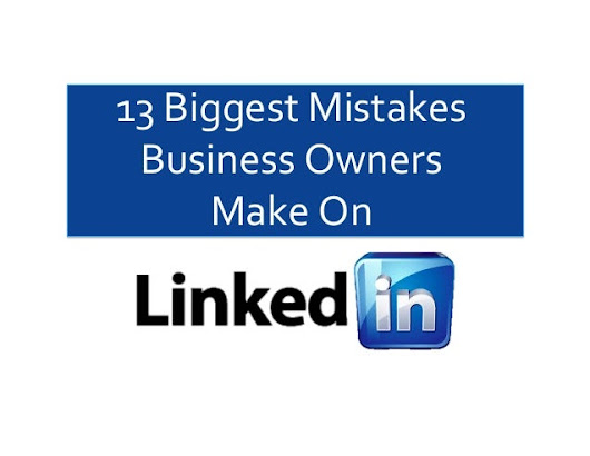 13 Biggest Mistakes Business Owners Make on LinkedIn