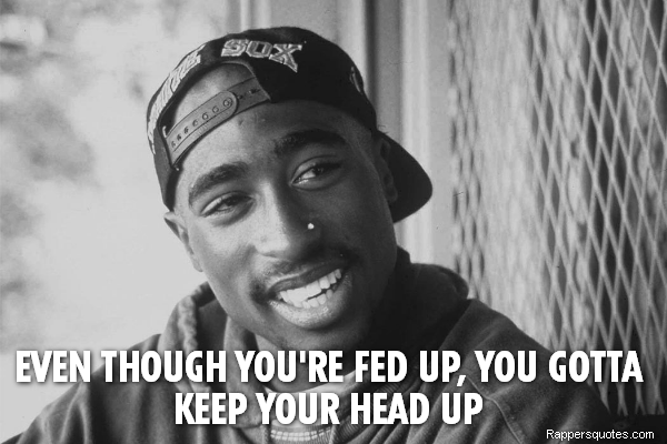 Even Though Youre Fed Up You Gotta Rappers Quotes