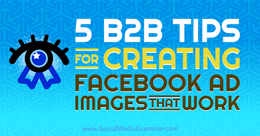 5 B2B Tips for Creating Facebook Ad Images That Work : Social Media Examiner