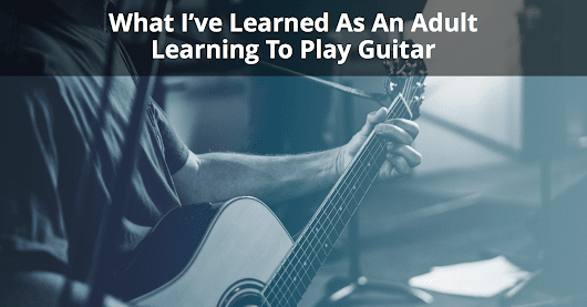 What I've Learned As An Adult Learning To Play Guitar | Musician Tuts