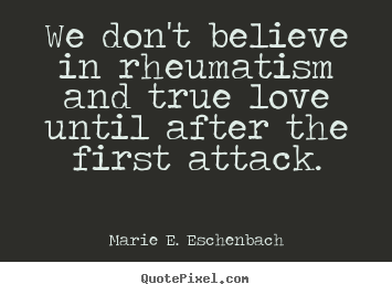 Love Quotes We Dont Believe In Rheumatism And True Love Until