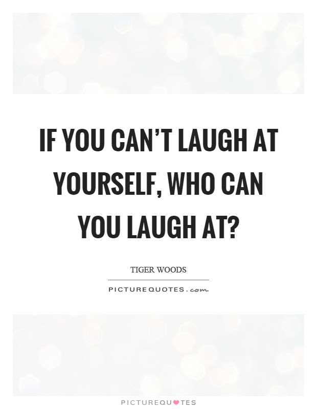 If You Cant Laugh At Yourself Who Can You Laugh At Picture Quotes