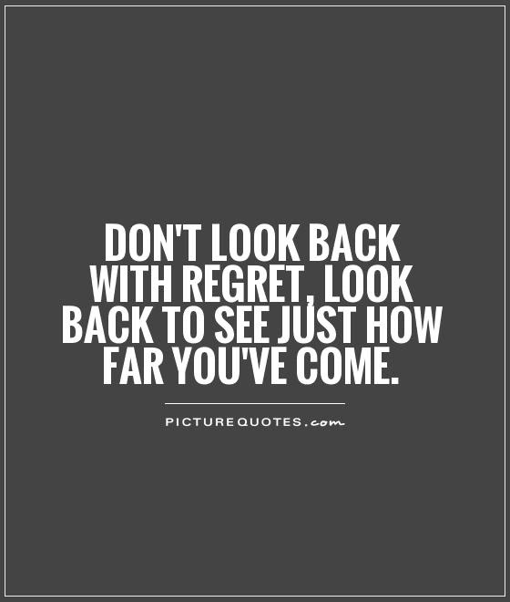Dont Look Back With Regret Look Back To See Just How Far