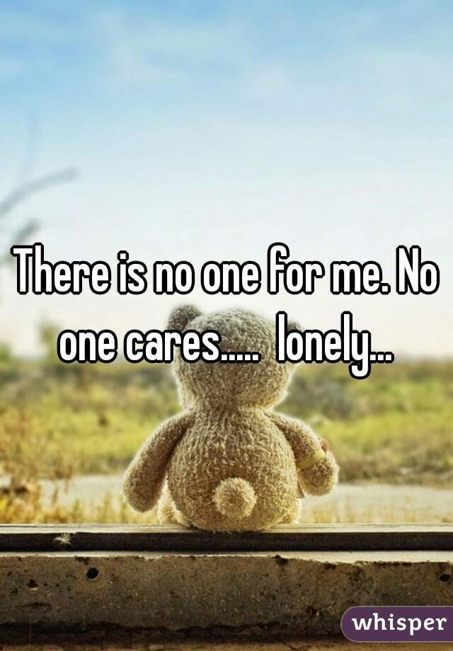 There Is No One For Me No One Cares Lonely