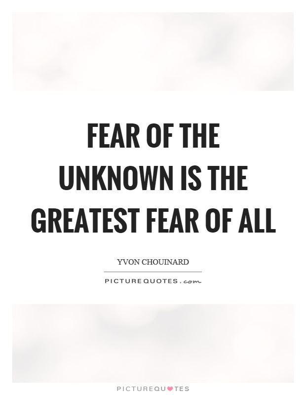 Fear Of The Unknown Is The Greatest Fear Of All Picture Quotes