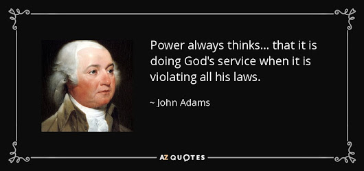 """Power always thinks... that it is doing God's service when it is violating all his laws."" - John Adams Quotes at A-Z Quotes"