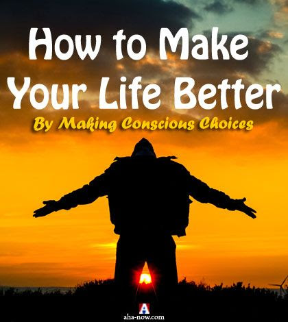 How to Make Your Life Better By Making Conscious Choices | Aha!NOW