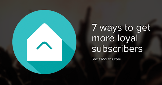 7 Ways You're Missing Out on Attracting More Loyal Subscribers - socialmouths
