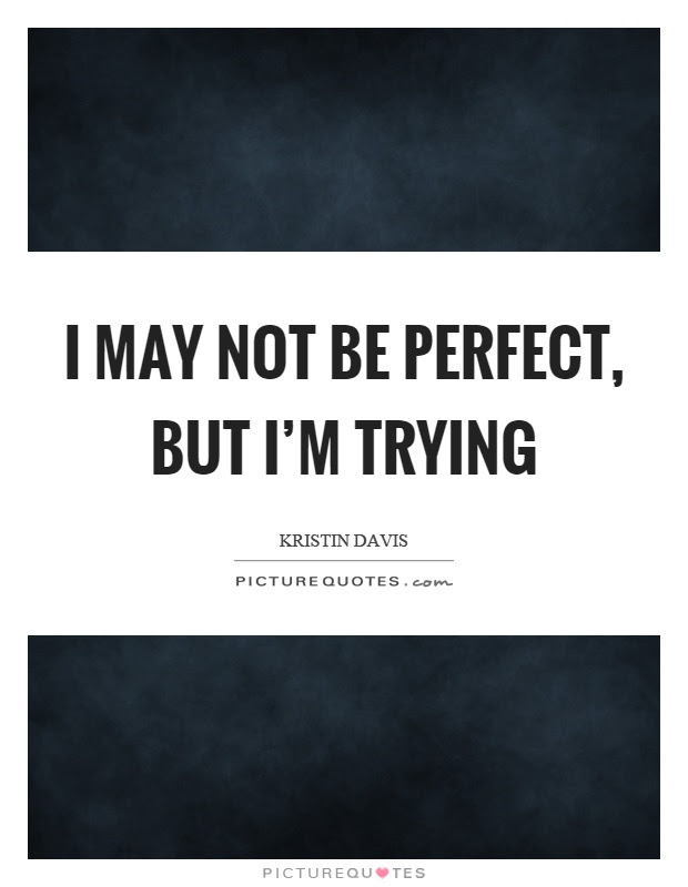 I May Not Be Perfect But Im Trying Picture Quotes