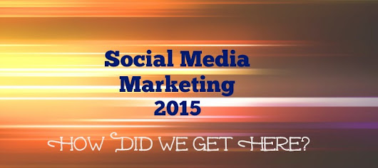 Social Media Marketing 2015 - How Did We Get Here?