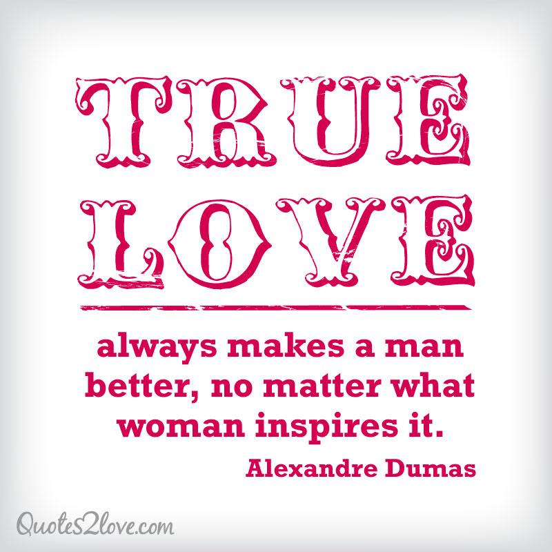 True Love Always Makes A Man Better No Matter What Woman Inspires