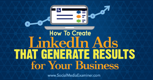 How to Create LinkedIn Ads That Generate Results For Your Business