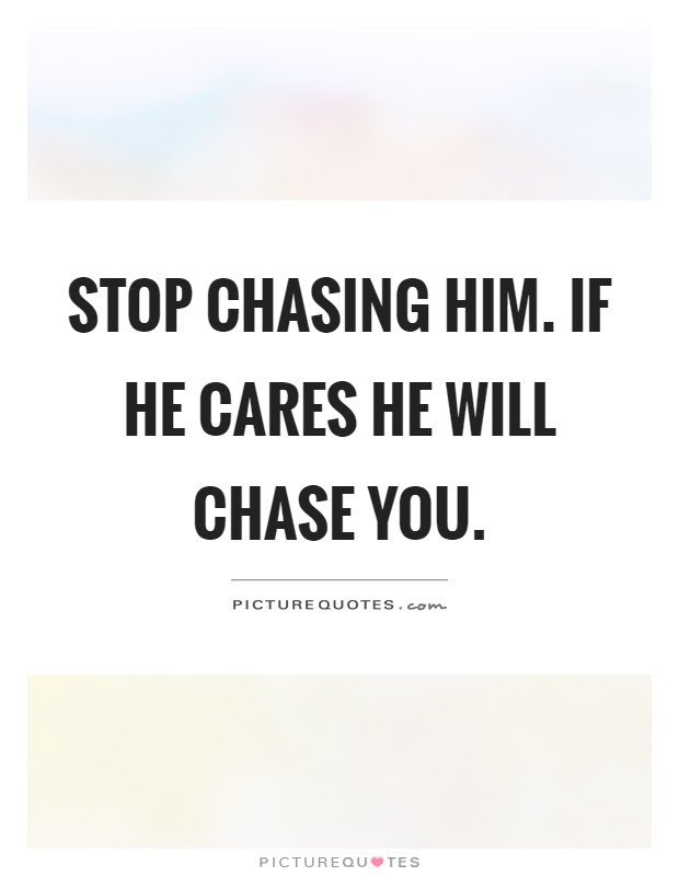 Stop Chasing Him If He Cares He Will Chase You Picture Quotes
