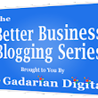 Announcing the Better Business Blogging e-Series | Gadarian Digital