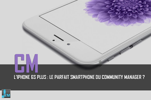 L'iPhone 6s Plus : Le parfait smartphone du community manager ?