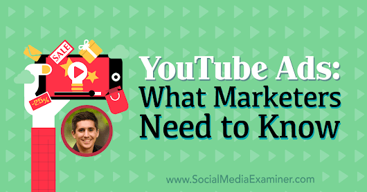 YouTube Ads: What Marketers Need to Know : Social Media Examiner