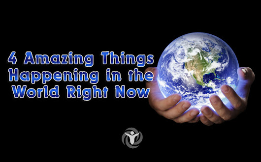 4 Amazing Things Happening in the World Right Now (And You Probably Haven't Even Noticed)