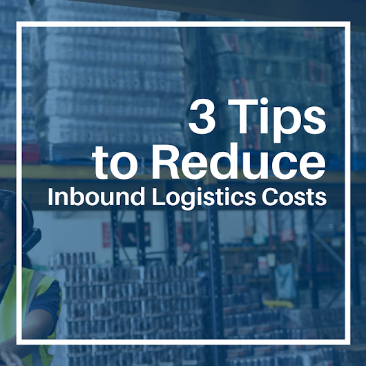 3 Tips to Reduce Inbound Logistics Costs