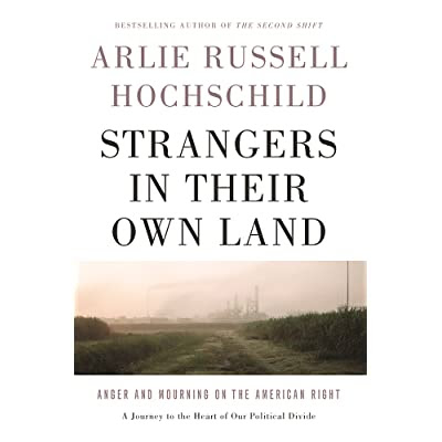 Strangers in Their Own Land: Anger and Mourning on the American Right by Arlie Russell Hochschild — Reviews, Discussion, Bookclubs, Lists