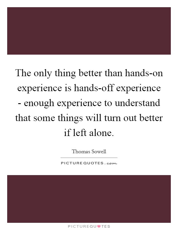 The Only Thing Better Than Hands On Experience Is Hands Off