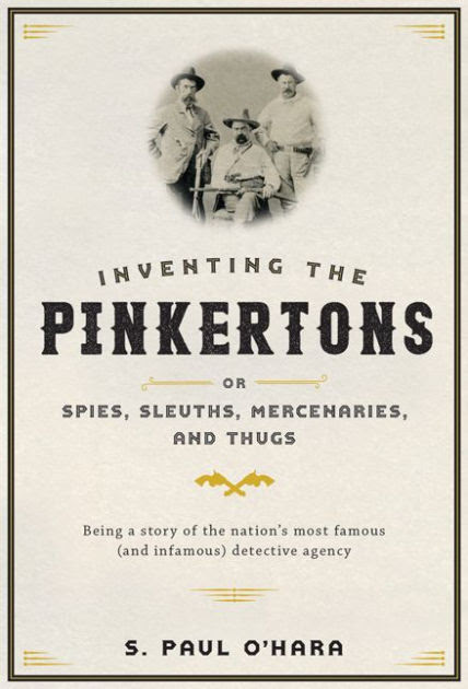 Inventing The Pinkertons Or Spies Sleuths Mercenaries And Thugs Being A Story Of The Nations Most Famous