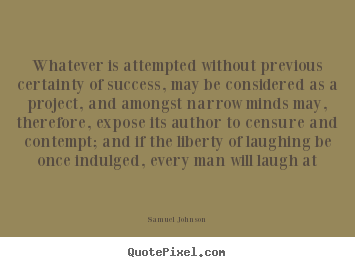 Whatever Is Attempted Without Previous Certainty Of Samuel Johnson