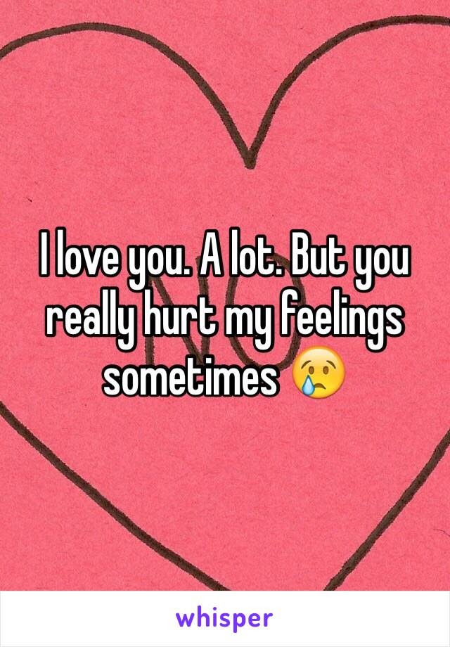 I Love You A Lot But You Really Hurt My Feelings Sometimes