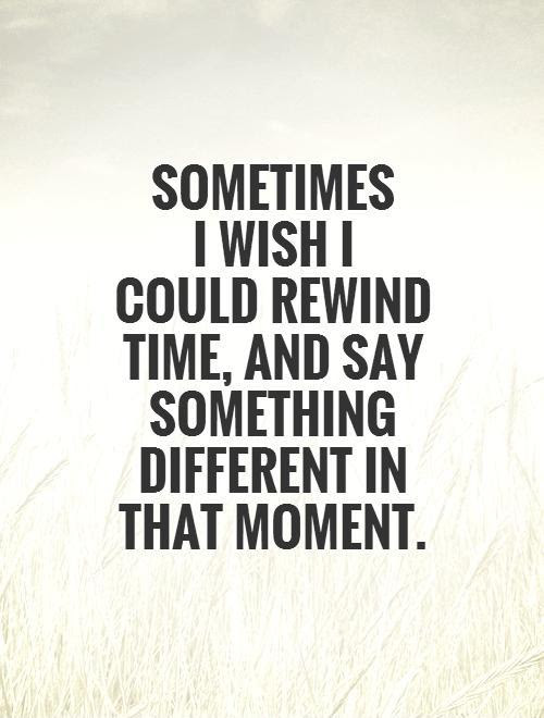Sometimes I Wish I Could Rewind Time And Say Something Picture