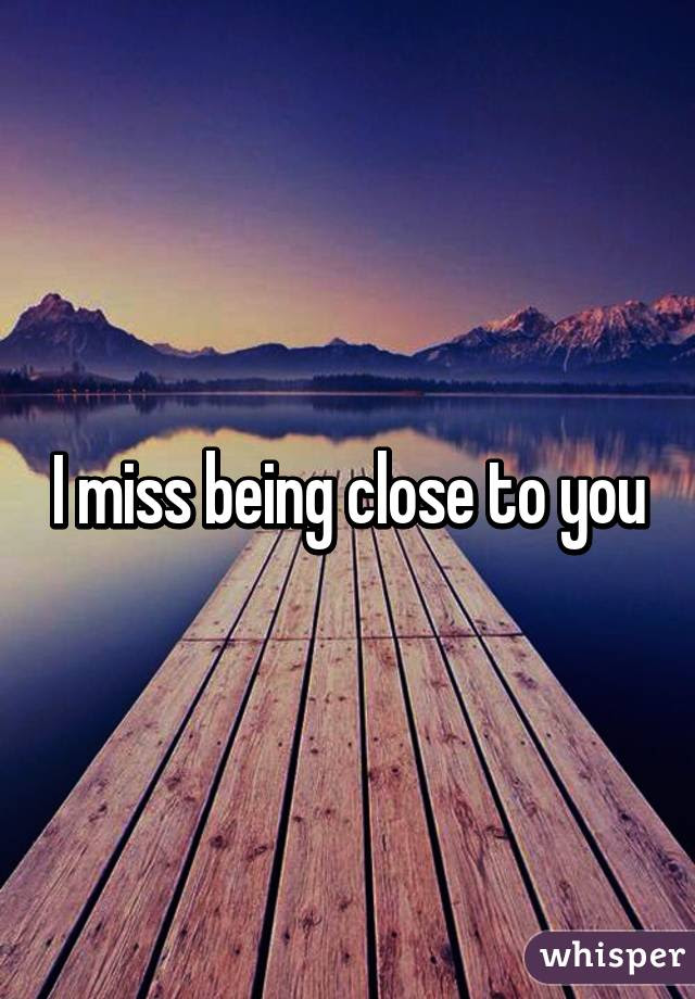 I Miss Being Close To You